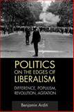 Politics on the Edges of Liberalism : Difference, Populism, Revolution, Agitation, Arditi, Benjamin, 0748636374