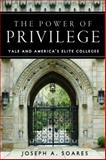 The Power of Privilege : Yale and America's Elite Colleges, Soares, Joseph A., 0804756376
