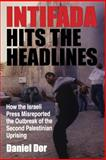 Intifada Hits the Headlines : How the Israeli Press Misreported the Outbreak of the Second Palestinian Uprising, Dor, Daniel, 0253216370