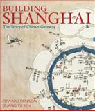 Building Shanghai : The Story of China's Gateway, Ren, Guang Yu and Denison, Edward, 047001637X