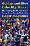 Golden and Blue Like My Heart : Masculinity, Youth, and Power among Soccer Fans in Mexico City, Magazine, Roger, 0816526370