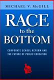 Race to the Bottom : Corporate School Reform and the Future of Public Education, McGill, Michael V., 0807756377