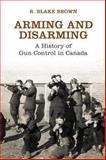 Arming and Disarming : A History of Gun Control in Canada, Brown, R. Blake and Osgoode Society Staff, 1442626372