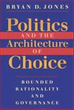 Politics and the Architecture of Choice : Bounded Rationality and Governance, Jones, Bryan D., 0226406385