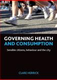 Governing Health and Consumption : Sensible Citizens, Behaviour and the City, Herrick, Clare, 1847426387