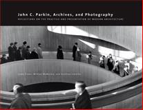 John C. Parkin, Archives, and Photography : Reflections on the Practice and Presentation of Modern Architecture, , 1552386384
