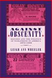 Against Obscenity : Reform and the Politics of Womanhood in America, 1873-1935, Wheeler, Leigh Ann, 0801886384