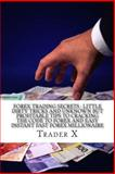 Forex Trading Secrets : Little Dirty Tricks and Unknown but Profitable Tips to Cracking the Code to Forex and Easy Instant Fast Forex Millionaire, Trader X, 1494336383