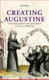 Creating Augustine : Interpreting Augustine and Augustinianism in the Later Middle Ages, Saak, Eric Leland, 0199646384