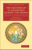 The Orations of St Athanasius Against the Arians : According to the Benedictine Text, Athanasius, 1108066380