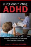 (De)constructing ADHD : Critical: Guidance for Teachers and Teacher Educators, Graham, Linda, 1433106396
