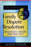 The Handbook of Family Dispute Resolution : Mediation Theory and Practice, Taylor, Alison Y., 0787956392