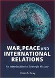 War, Peace, and International Relations : An Introduction to Strategic History, Gray, Colin, 041538639X
