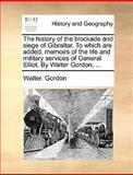 The History of the Blockade and Siege of Gibraltar to Which Are Added, Memoirs of the Life and Military Services of General Elliot by Walter Gordon, Walter Gordon, 1170666396