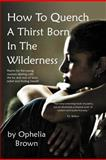 How to Quench a Thirst Born in the Wilderness, Ophelia Brown, 1477116397
