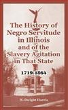 The History of Negro Servitude in Illinois and of the Slavery Agitation in That State, 1719-1864, Harris, N. Dwight, 141021639X
