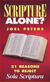 Scripture Alone : 21 Reasons to Reject Sola Scriptura, Peters, Joel, 0895556405