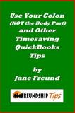 Use Your Colon (NOT the Body Part) and Other Timesaving QuickBooks Tips, Jane Freund, 1491286407