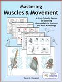 Mastering Muscles and Movement : A Brain-Friendly System for Learning Musculoskeletal Anatomy and Basic Kinesiology, Campbell, David M., 0978866401