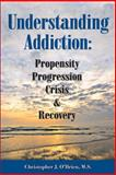 Understanding Addiction : Propensity, Progression, Crisis and Recovery, Christopher J. O'Brien, 0985796405