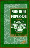 Practical Dispersion : A Guide to Understanding and Formulating Slurries, Conley, Robert F. and Conley, R. F., 0471186406