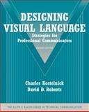 Designing Visual Language : Strategies for Professional Communicators (Part of the Allyn and Bacon Series in Technical Communication), Roberts, David D. and Kostelnick, Charles, 0205616402