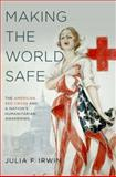 Making the World Safe : The American Red Cross and a Nation's Humanitarian Awakening, Irwin, Julia F., 0199766401