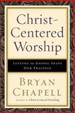 Christ-Centered Worship : Letting the Gospel Shape Our Practice, Chapell, Bryan, 0801036402