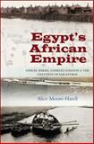 Egypts African Empire : Samuel Baker, Charles Gordon and the Creation of Equatoria, Moore-Harell, Alice, 1845196414