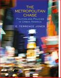 The Metropolitan Chase : Politics and Policies in Urban America, Jones, E. Terrence, 0130166413