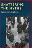 Shattering the Myths : Women in Academe, Glazer-Raymo, Judith, 0801866413