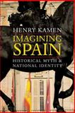 Imagining Spain : Historical Myth and National Identity, Kamen, Henry, 0300126417
