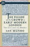 The Figure of the Crowd in Early Modern London : The City and Its Double, Munro, Ian, 1403966427