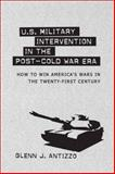 U. S. Military Intervention in the Post-Cold War Era : How to Win America's Wars in the Twenty-First Century, Antizzo, Glenn J., 0807136425