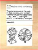 The Management of the Gout, in Diet, Exercise, and Temper; with the Virtues of Burdock Root, by J Hill, the Eighth Edition, Corrected and Enl, John Hill, 117041642X