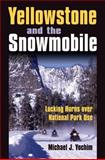 Yellowstone and the Snowmobile : Locking Horns over National Park Use, Yochim, Michael J., 070061642X