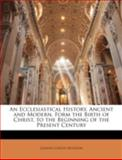 An Ecclesiastical History, Ancient and Modern, Form the Birth of Christ, to the Beginning of the Present Century, Johann Lorenz Mosheim, 1144876435