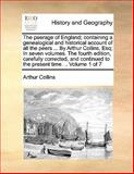 The Peerage of England; Containing a Genealogical and Historical Account of All the Peers by Arthur Collins, Esq; in Seven Volumes The, Arthur Collins, 1140726439