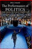 The Performance of Politics, Jeffrey C. Alexander, 0199926433
