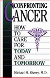 Confronting Cancer : How to Care for Today and Tomorrow, Sherry, M. M., 030644643X
