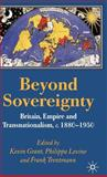 Beyond Sovereignty : Britain, Empire and Transnationalism, C. 1860-1950, Grant, Kevin and Levine, Philippa, 1403986436