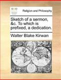 Sketch of a Sermon, and C to Which Is Prefixed, a Dedication, Walter Blake Kirwan, 1140826433
