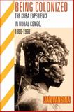 Being Colonized : The Kuba Experience in Rural Congo, 1880-1960, Vansina, Jan, 0299236447
