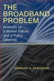 The Broadband Problem : Anatomy of a Market Failure and a Policy Dilemma, Ferguson, Charles, 0815706448