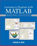 Learning to Program with MATLAB : Building GUI Tools, Lent, Craig S., 0470936444