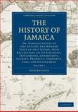 The History of Jamaica Vol. 1 : Or, General Survey of the Antient and Modern State of That Island, with Reflections on Its Situation, Settlements, Inhabitants, Climate, Products, Commerce, Laws, and Government, Long, Edward, 1108016448