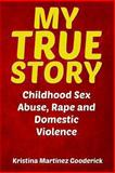 My True Story: Childhood Sex Abuse, Rape and Domestic Violence, Kristina Gooderick, 1484156447