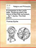 A Companion to the Lord's Table Declaring Plainly the Nature of That Holy Sacrament, by T Dyche The, Thomas Dyche, 1140826441