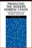Producing the Modern Hebrew Canon : Nation Building and Minority Discourse, Hever, Hannan and Silberstein, Laurence J., 0814736440