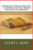 Homemade Bread Recipes - A Simple and Easy Bread Machine Cookbook, Cathy Kidd, 1468016458